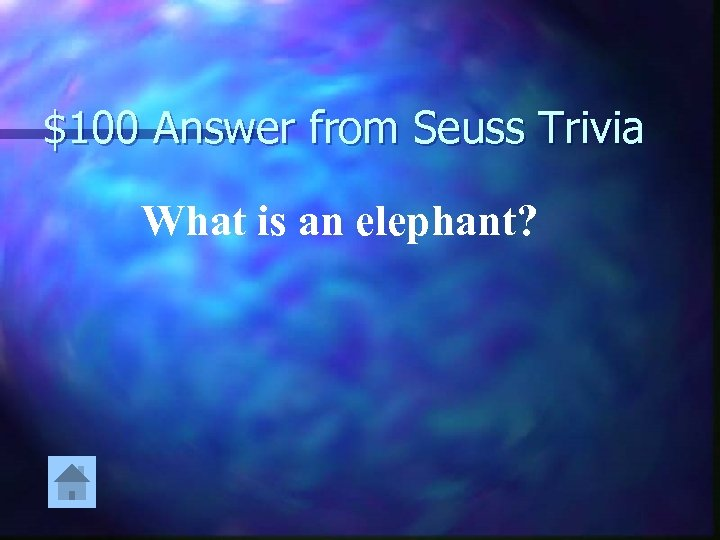 $100 Answer from Seuss Trivia What is an elephant?
