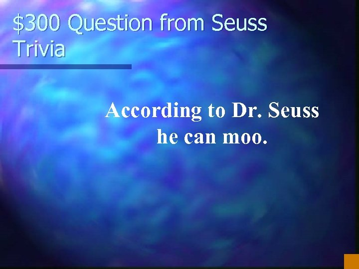 $300 Question from Seuss Trivia According to Dr. Seuss he can moo.