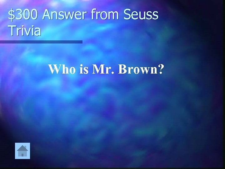 $300 Answer from Seuss Trivia Who is Mr. Brown?