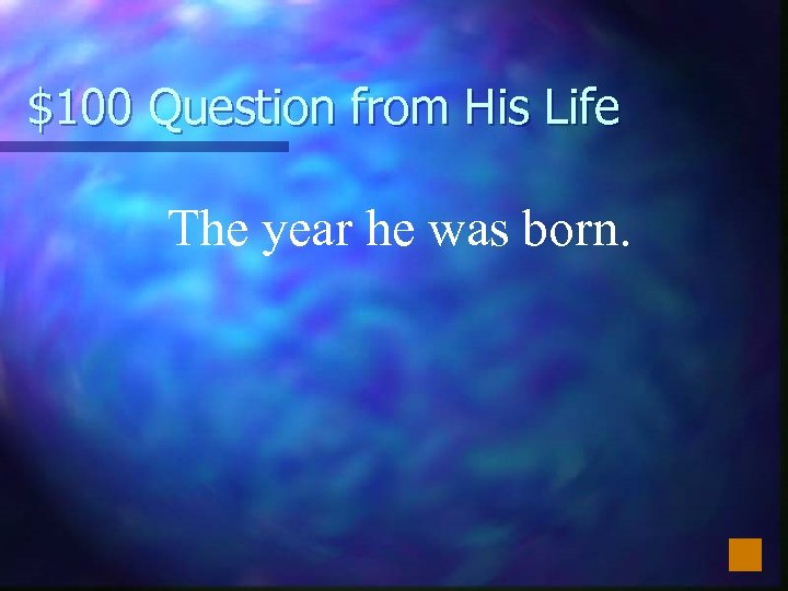 $100 Question from His Life The year he was born.