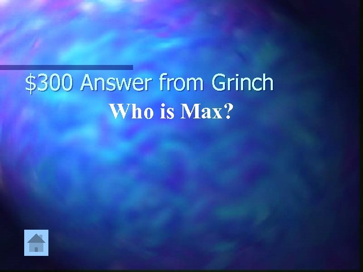 $300 Answer from Grinch Who is Max?