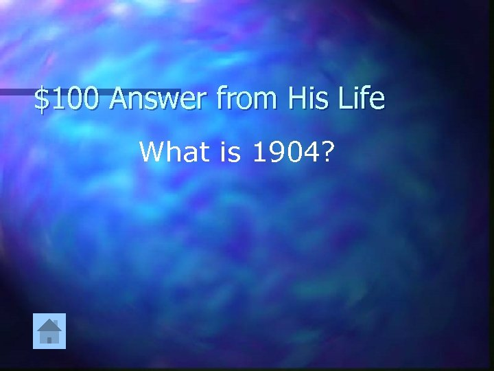 $100 Answer from His Life What is 1904?