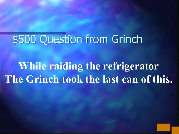 $500 Question from Grinch While raiding the refrigerator The Grinch took the last can