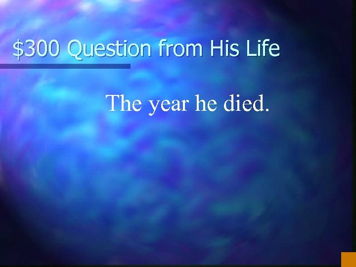 $300 Question from His Life The year he died.