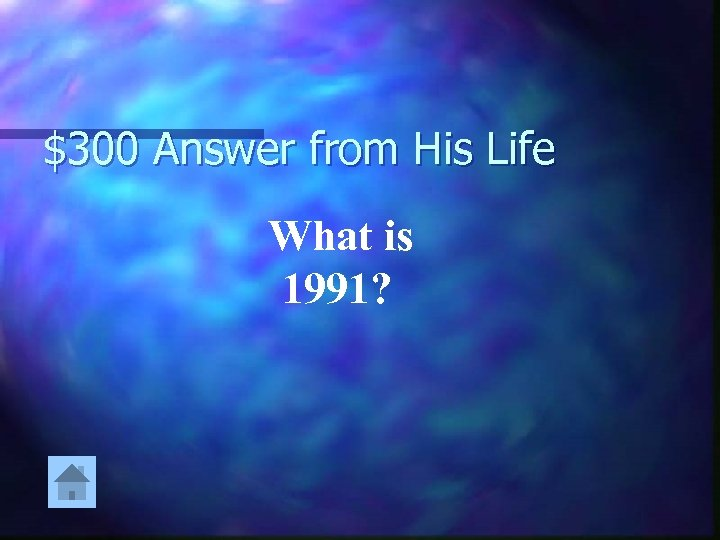 $300 Answer from His Life What is 1991?