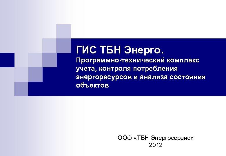 ГИС ТБН Энерго. Программно-технический комплекс учета, контроля потребления энергоресурсов и анализа состояния объектов ООО