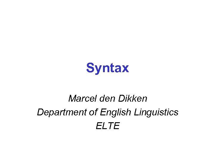 Syntax Marcel den Dikken Department of English Linguistics ELTE