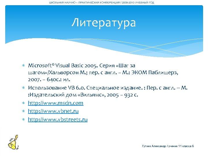 ШКОЛЬНАЯ НАУЧНО – ПРАКТИЧЕСКАЯ КОНФЕРЕНЦИЯ / 2009 -2010 УЧЕБНЫЙ ГОД Литература Microsoft© Visual Basic