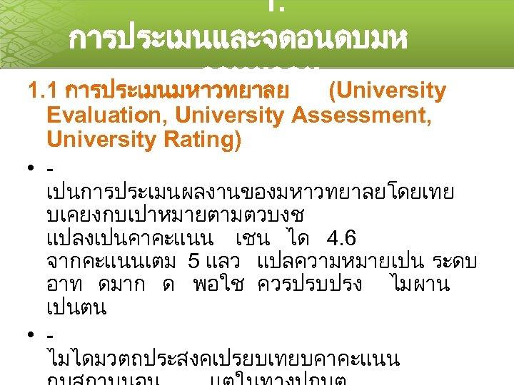 1. การประเมนและจดอนดบมห าวทยาลย (University 1. 1 การประเมนมหาวทยาลย Evaluation, University Assessment, University Rating) • เปนการประเมนผลงานของมหาวทยาลยโดยเทย