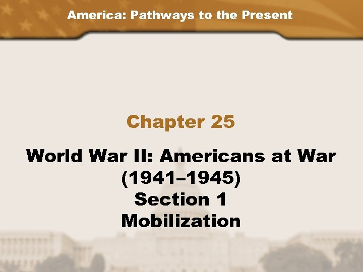 America: Pathways to the Present Chapter 25 World War II: Americans at War (1941–