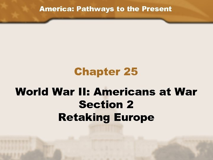 America: Pathways to the Present Chapter 25 World War II: Americans at War Section