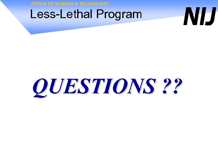 OFFICE OF SCIENCE & TECHNOLOGY Less-Lethal Program QUESTIONS ? ?