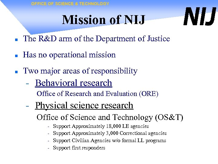 OFFICE OF SCIENCE & TECHNOLOGY Mission of NIJ n The R&D arm of the