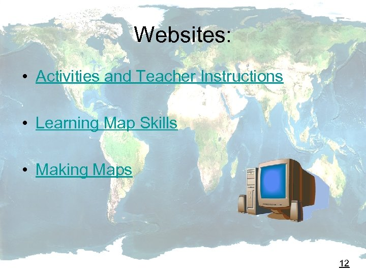 Websites: • Activities and Teacher Instructions • Learning Map Skills • Making Maps 12