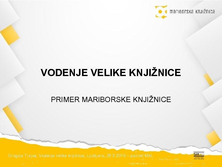 VODENJE VELIKE KNJIŽNICE PRIMER MARIBORSKE KNJIŽNICE Dragica Turjak, Vodenje velike knjižnice, Ljubljana, 25. 5.