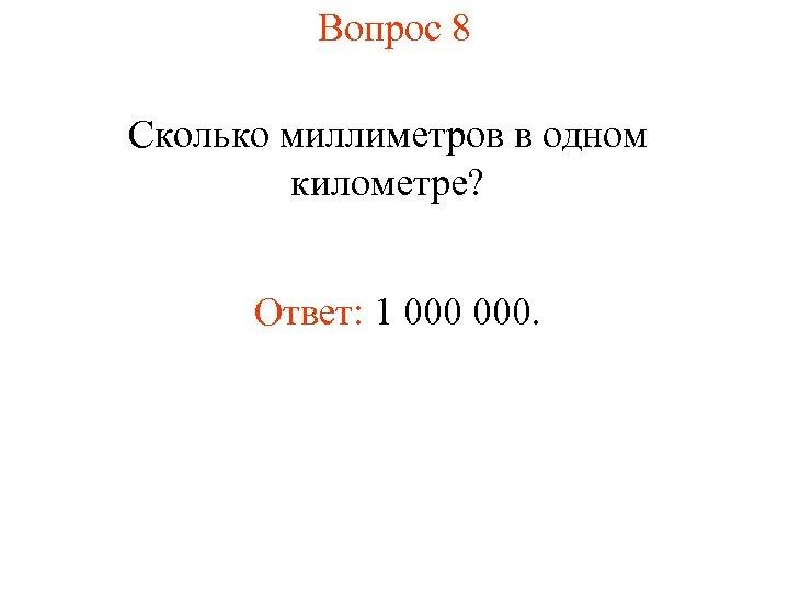 Вопрос 8 Сколько миллиметров в одном километре? Ответ: 1 000.