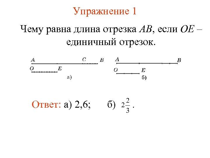 Упражнение 1 Чему равна длина отрезка AB, если OE – единичный отрезок. Ответ: а)