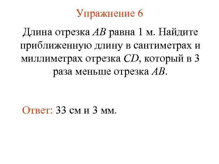 Упражнение 6 Длина отрезка AB равна 1 м. Найдите приближенную длину в сантиметрах и