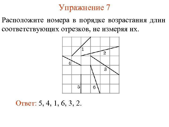 Упражнение 7 Расположите номера в порядке возрастания длин соответствующих отрезков, не измеряя их. Ответ: