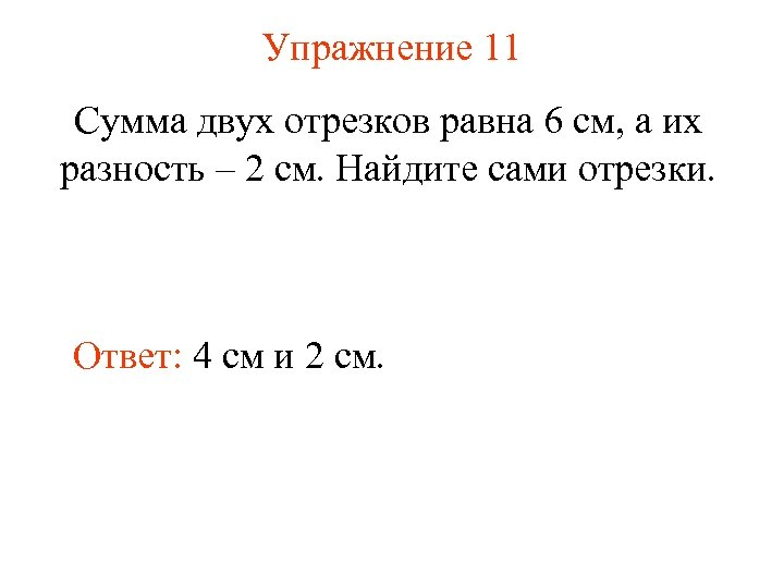 Упражнение 11 Сумма двух отрезков равна 6 см, а их разность – 2 см.