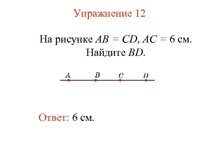 Упражнение 12 На рисунке АВ = CD, АС = 6 см. Найдите BD. Ответ: