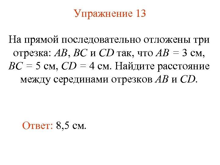 Упражнение 13 На прямой последовательно отложены три отрезка: АВ, ВС и СD так, что