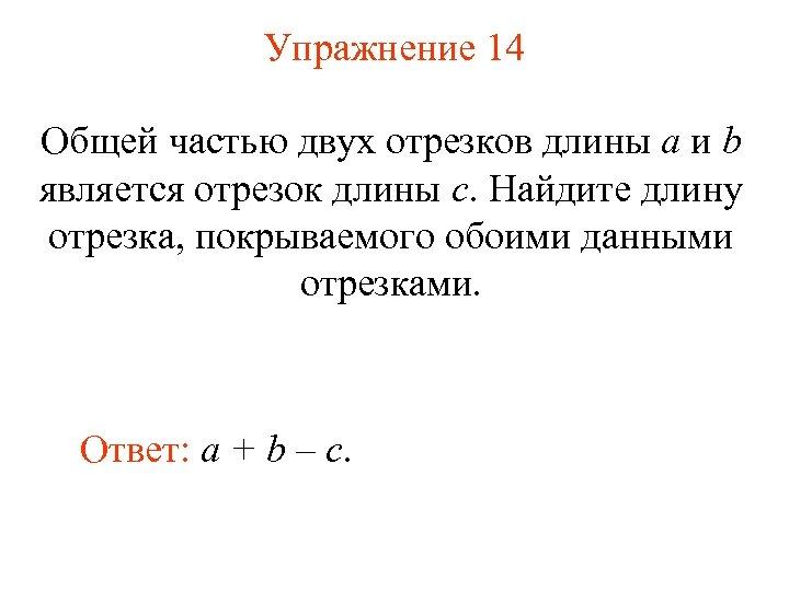 Упражнение 14 Общей частью двух отрезков длины a и b является отрезок длины c.