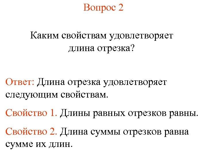 Вопрос 2 Каким свойствам удовлетворяет длина отрезка? Ответ: Длина отрезка удовлетворяет следующим свойствам. Свойство