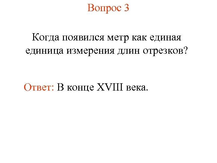 Вопрос 3 Когда появился метр как единая единица измерения длин отрезков? Ответ: В конце