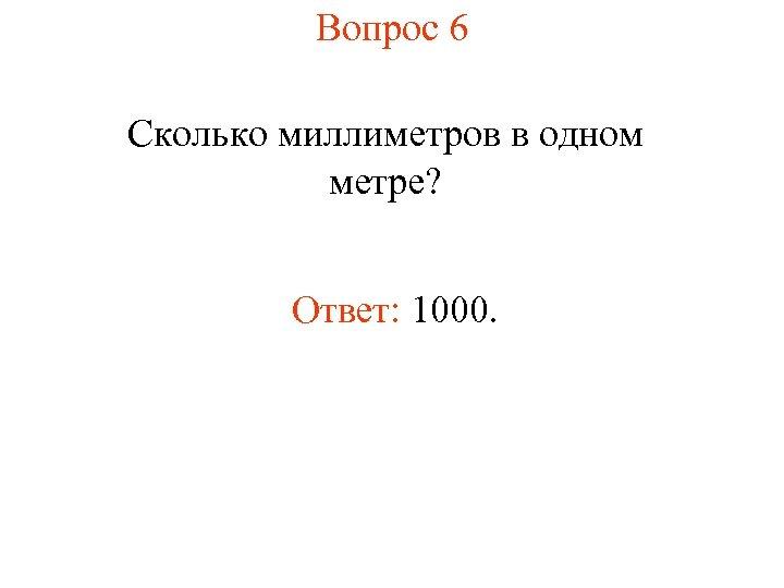 Вопрос 6 Сколько миллиметров в одном метре? Ответ: 1000.