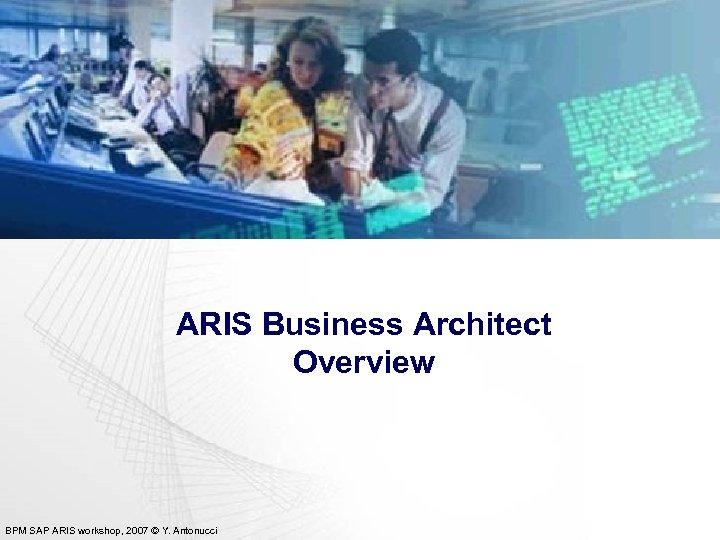 ARIS Business Architect Overview BPM SAP ARIS workshop, 2007 © Y. Antonucci