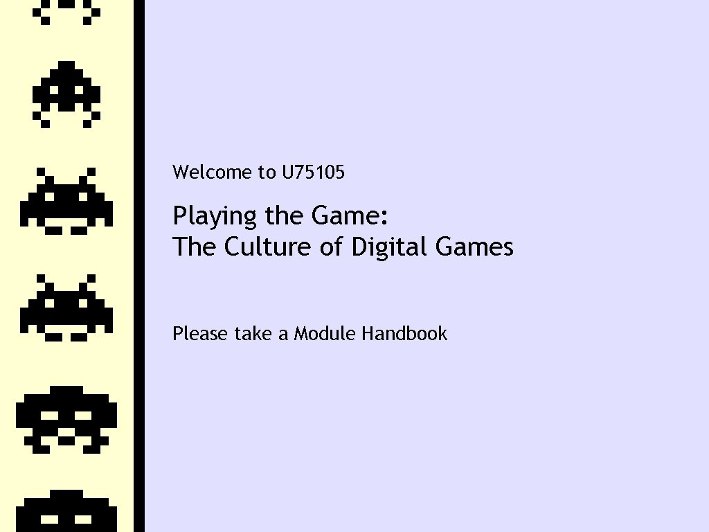 Welcome to U 75105 Playing the Game: The Culture of Digital Games Please take