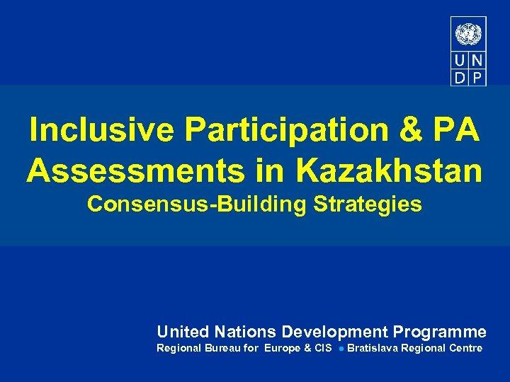 Inclusive Participation & PA Assessments in Kazakhstan Consensus-Building Strategies United Nations Development Programme Regional