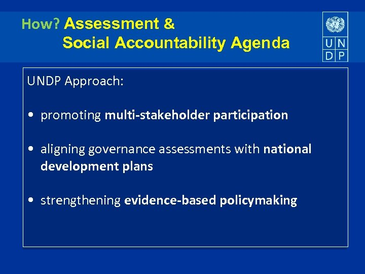 How? Assessment & Social Accountability Agenda UNDP Approach: • promoting multi-stakeholder participation • aligning