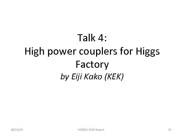 Talk 4: High power couplers for Higgs Factory by Eiji Kako (KEK) 10/12/14 HF