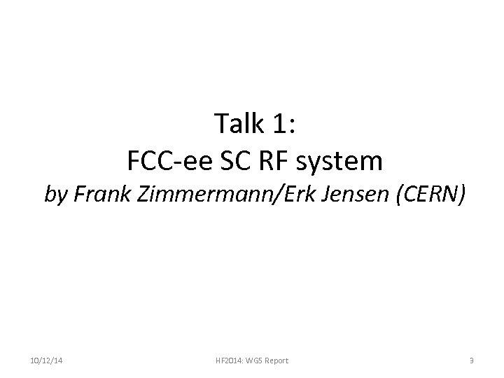 Talk 1: FCC-ee SC RF system by Frank Zimmermann/Erk Jensen (CERN) 10/12/14 HF 2014: