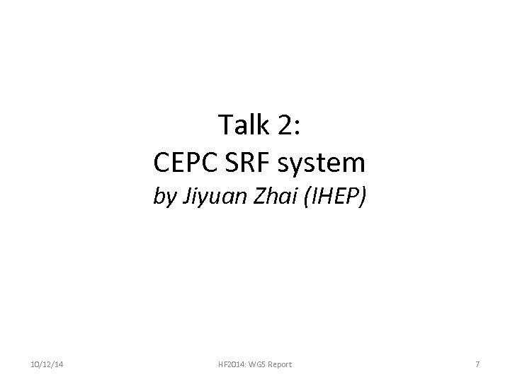 Talk 2: CEPC SRF system by Jiyuan Zhai (IHEP) 10/12/14 HF 2014: WG 5