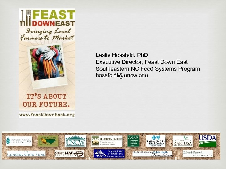 Leslie Hossfeld, Ph. D Executive Director, Feast Down East Southeastern NC Food Systems Program