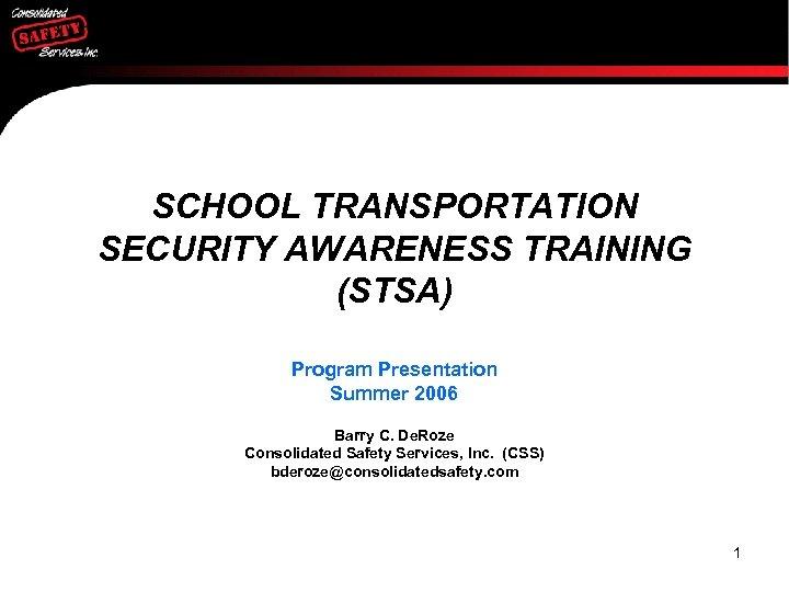 SCHOOL TRANSPORTATION SECURITY AWARENESS TRAINING (STSA) Program Presentation Summer 2006 Barry C. De. Roze