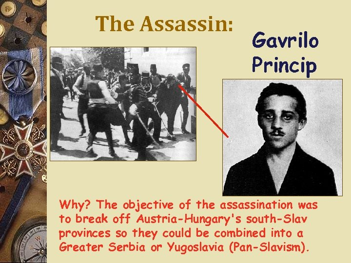 The Assassin: Gavrilo Princip Why? The objective of the assassination was to break off