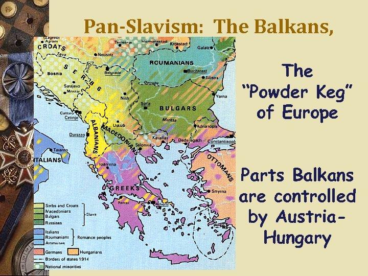 "Pan-Slavism: The Balkans, 1914 The ""Powder Keg"" of Europe Parts Balkans are controlled by"