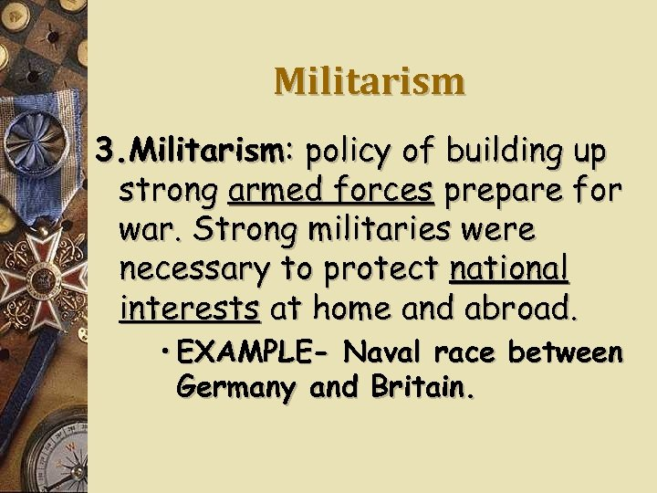 Militarism 3. Militarism: policy of building up strong armed forces prepare for war. Strong