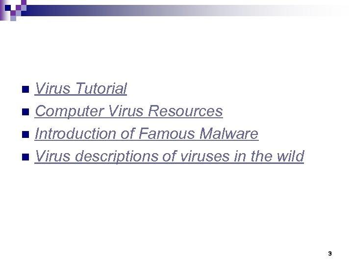 Virus Tutorial n Computer Virus Resources n Introduction of Famous Malware n Virus descriptions