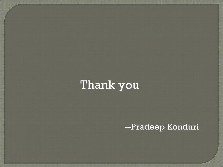Thank you --Pradeep Konduri