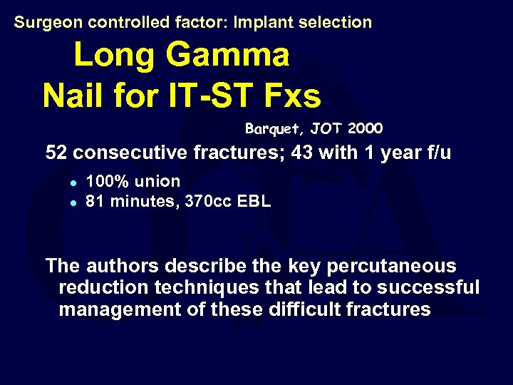 Surgeon controlled factor: Implant selection Long Gamma Nail for IT-ST Fxs Barquet, JOT 2000