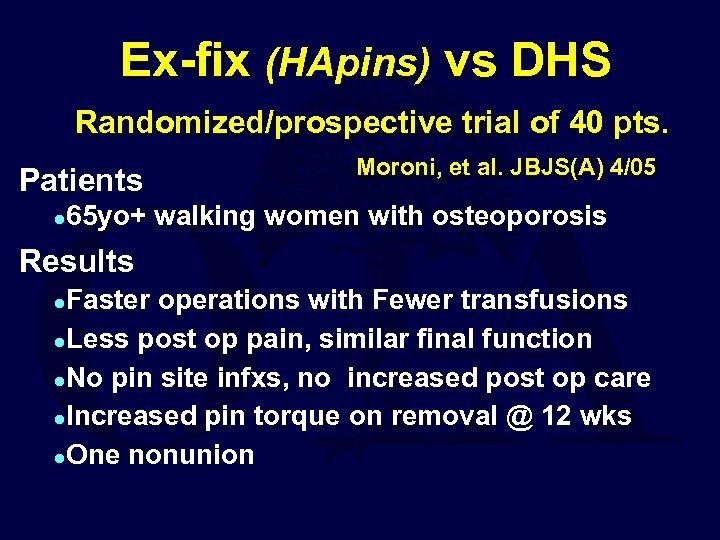 Ex-fix (HApins) vs DHS Randomized/prospective trial of 40 pts. Patients l Moroni, et al.