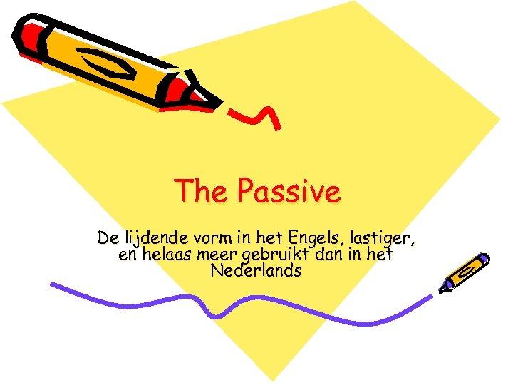 The Passive De lijdende vorm in het Engels, lastiger, en helaas meer gebruikt dan