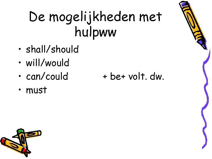 De mogelijkheden met hulpww • • shall/should will/would can/could must + be+ volt. dw.