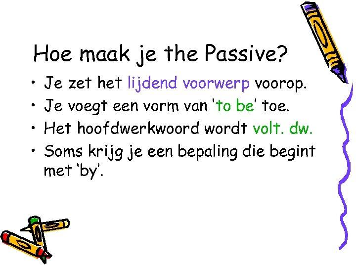 Hoe maak je the Passive? • • Je zet het lijdend voorwerp voorop. Je