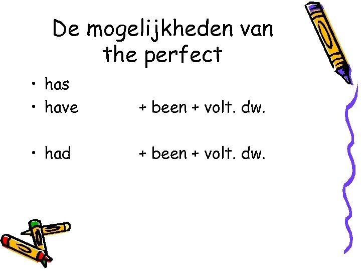 De mogelijkheden van the perfect • has • have + been + volt. dw.